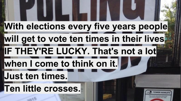 "UK general election 2015 voter comment ""with elections every 5 years people will get to vote 10 times in their lives. If they're lucky. That's not a lot when I come to think of it. Just 10 times, 10 little crosses"