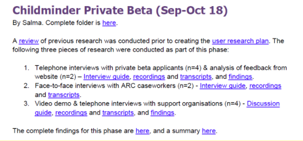 An example of what Ofsted's user research library catalogue contains. The text reads: Childminder Private Beta (Sep-Oct 18) By Salma. Complete folder is here [here is linked to folder]. A review [linked to review document] of previous research was conducted prior to creating the user research plan [link here to user research plan]. The following three pieces of research were conducted as part of this phase: 1. Telephone interviews with private beta applicants (n=4) & analysis of feedback from website (n=2) – Interview guide [link here to interview guide], transcripts [link here to transcripts], and findings [link here to findings]. 2. Face-to-face interviews with ARC caseworkers (n=2) - Interview guide [link here to interview guide], and transcripts [link here to transcripts]. 3. Video demo & telephone interviews with support organisations (n=4) - Discussion guide [link here to discussion guide], transcripts [link here to transcripts], and findings [link here to findings]. The complete findings for this phase are here [here is linked to findings doc], and a summary here [here links to summary document].